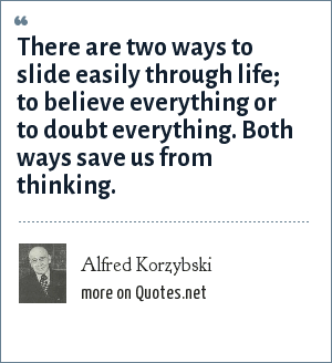 Alfred Korzybski: There are two ways to slide easily through life; to believe everything or to doubt everything. Both ways save us from thinking.