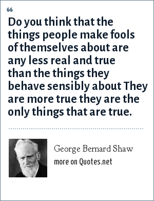 George Bernard Shaw: Do you think that the things people make fools of themselves about are any less real and true than the things they behave sensibly about They are more true they are the only things that are true.