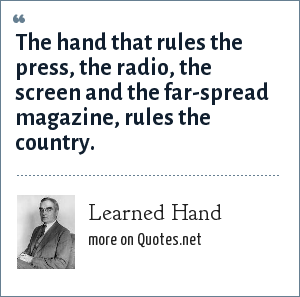 Learned Hand: The hand that rules the press, the radio, the screen and the far-spread magazine, rules the country.