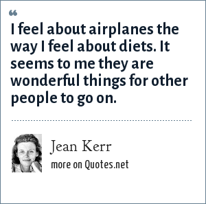 Jean Kerr: I feel about airplanes the way I feel about diets. It seems to me they are wonderful things for other people to go on.