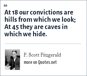 F. Scott Fitzgerald: At 18 our convictions are hills from which we look; At 45 they are caves in which we hide.