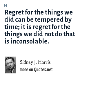 Sidney J. Harris: Regret for the things we did can be tempered by time; it is regret for the things we did not do that is inconsolable.