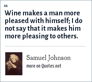 Samuel Johnson: Wine makes a man more pleased with himself; I do not say that it makes him more pleasing to others.