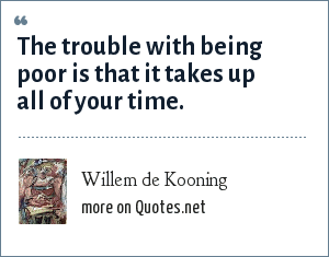 Willem de Kooning: The trouble with being poor is that it takes up all of your time.