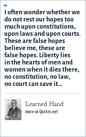 Learned Hand: I often wonder whether we do not rest our hopes too much upon constitutions, upon laws and upon courts. These are false hopes believe me, these are false hopes. Liberty lies in the hearts of men and women when it dies there, no constitution, no law, no court can save it...
