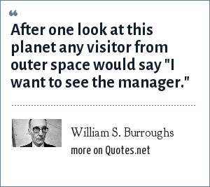 William S. Burroughs: After one look at this planet any visitor from outer space would say
