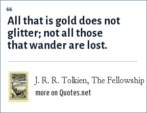 J. R. R. Tolkien, The Fellowship of the Ring, 1954: All that is gold does not glitter; not all those that wander are lost.