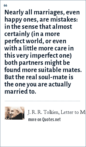 J. R. R. Tolkien, Letter to Michael Tolkien, March 1941: Nearly all marriages, even happy ones, are mistakes: in the sense that almost certainly (in a more perfect world, or even with a little more care in this very imperfect one) both partners might be found more suitable mates. But the real soul-mate is the one you are actually married to.