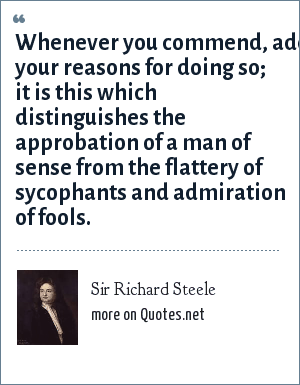 Sir Richard Steele: Whenever you commend, add your reasons for doing so; it is this which distinguishes the approbation of a man of sense from the flattery of sycophants and admiration of fools.