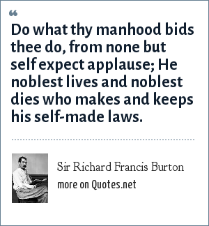 Sir Richard Francis Burton: Do what thy manhood bids thee do, from none but self expect applause; He noblest lives and noblest dies who makes and keeps his self-made laws.