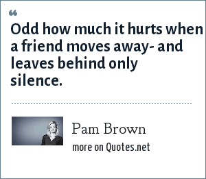 Pam Brown: Odd how much it hurts when a friend moves away- and leaves behind only silence.