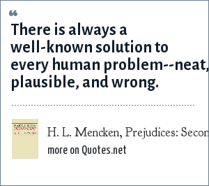 H. L. Mencken, Prejudices: Second Series, 1920: There is always a well-known solution to every human problem--neat, plausible, and wrong.