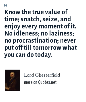 Lord Chesterfield: Know the true value of time; snatch, seize, and enjoy every moment of it. No idleness; no laziness; no procrastination; never put off till tomorrow what you can do today.