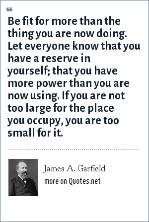 James A. Garfield: Be fit for more than the thing you are now doing. Let everyone know that you have a reserve in yourself; that you have more power than you are now using. If you are not too large for the place you occupy, you are too small for it.