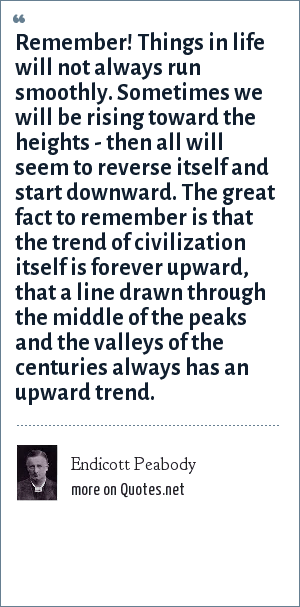 Endicott Peabody: Remember! Things in life will not always run smoothly. Sometimes we will be rising toward the heights - then all will seem to reverse itself and start downward. The great fact to remember is that the trend of civilization itself is forever upward, that a line drawn through the middle of the peaks and the valleys of the centuries always has an upward trend.