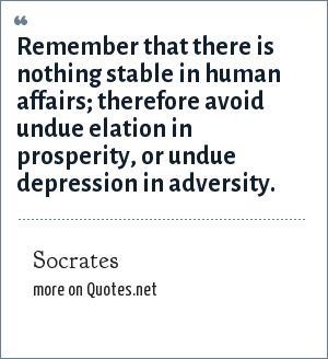 Socrates: Remember that there is nothing stable in human affairs; therefore avoid undue elation in prosperity, or undue depression in adversity.