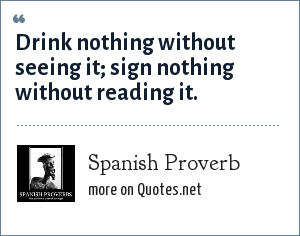 Spanish Proverb: Drink nothing without seeing it; sign nothing without reading it.