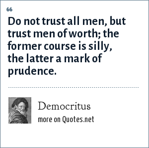 Democritus: Do not trust all men, but trust men of worth; the former course is silly, the latter a mark of prudence.
