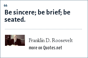 Franklin D. Roosevelt: Be sincere; be brief; be seated.