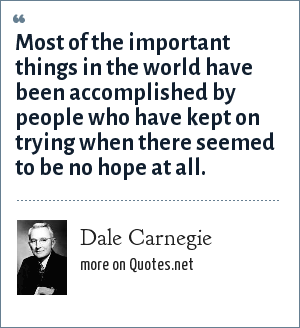 Dale Carnegie: Most of the important things in the world have been accomplished by people who have kept on trying when there seemed to be no hope at all.