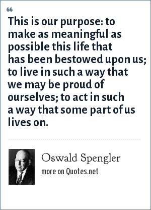 Oswald Spengler: This is our purpose: to make as meaningful as possible this life that has been bestowed upon us; to live in such a way that we may be proud of ourselves; to act in such a way that some part of us lives on.