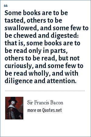 Sir Francis Bacon: Some books are to be tasted, others to be swallowed, and some few to be chewed and digested: that is, some books are to be read only in parts, others to be read, but not curiously, and some few to be read wholly, and with diligence and attention.