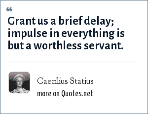 Caecilius Statius: Grant us a brief delay; impulse in everything is but a worthless servant.