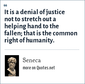 Seneca: It is a denial of justice not to stretch out a helping hand to the fallen; that is the common right of humanity.