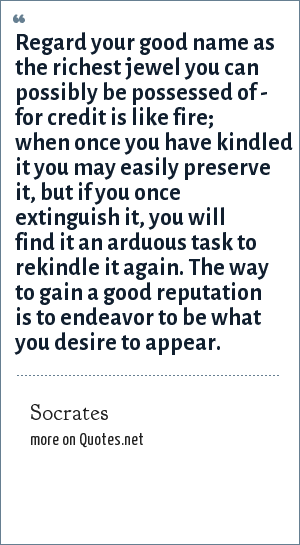 Socrates: Regard your good name as the richest jewel you can possibly be possessed of - for credit is like fire; when once you have kindled it you may easily preserve it, but if you once extinguish it, you will find it an arduous task to rekindle it again. The way to gain a good reputation is to endeavor to be what you desire to appear.