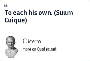Cicero: To each his own.<br> (Suum Cuique)