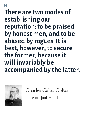 Charles Caleb Colton: There are two modes of establishing our reputation: to be praised by honest men, and to be abused by rogues. It is best, however, to secure the former, because it will invariably be accompanied by the latter.