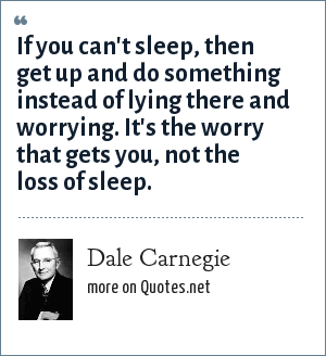 Dale Carnegie: If you can't sleep, then get up and do something instead of lying there and worrying. It's the worry that gets you, not the loss of sleep.