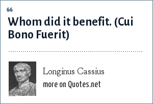 Longinus Cassius: Whom did it benefit.<br> (Cui Bono Fuerit)