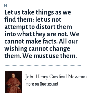 John Henry Cardinal Newman: Let us take things as we find them: let us not attempt to distort them into what they are not. We cannot make facts. All our wishing cannot change them. We must use them.
