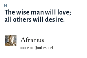 Afranius: The wise man will love; all others will desire.