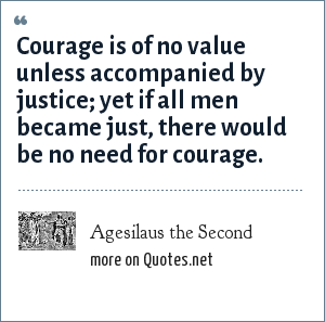 Agesilaus the Second: Courage is of no value unless accompanied by justice; yet if all men became just, there would be no need for courage.