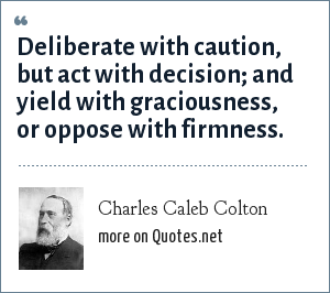 Charles Caleb Colton: Deliberate with caution, but act with decision; and yield with graciousness, or oppose with firmness.
