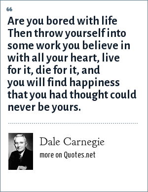 Dale Carnegie: Are you bored with life Then throw yourself into some work you believe in with all your heart, live for it, die for it, and you will find happiness that you had thought could never be yours.