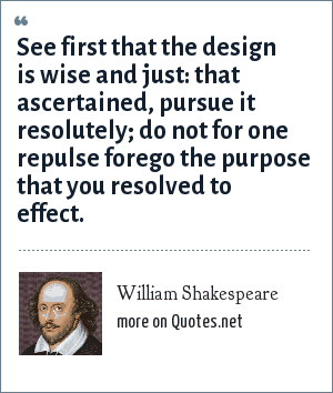 William Shakespeare: See first that the design is wise and just: that ascertained, pursue it resolutely; do not for one repulse forego the purpose that you resolved to effect.