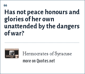 Hermocrates of Syracuse: Has not peace honours and glories of her own unattended by the dangers of war?