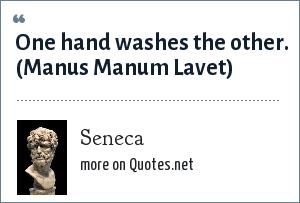 Seneca: One hand washes the other. (Manus Manum Lavet)