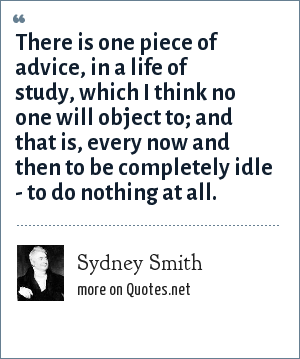 Sydney Smith: There is one piece of advice, in a life of study, which I think no one will object to; and that is, every now and then to be completely idle - to do nothing at all.