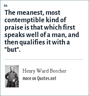 Henry Ward Beecher: The meanest, most contemptible kind of praise is that which first speaks well of a man, and then qualifies it with a