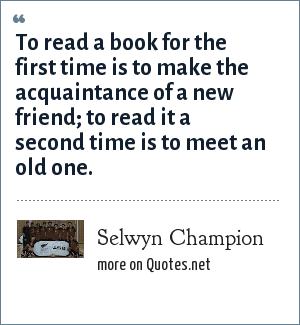 Selwyn Champion: To read a book for the first time is to make the acquaintance of a new friend; to read it a second time is to meet an old one.
