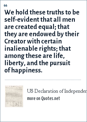 US Declaration of Independence: We hold these truths to be self-evident that all men are created equal; that they are endowed by their Creator with certain inalienable rights; that among these are life, liberty, and the pursuit of happiness.