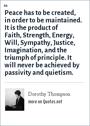 Dorothy Thompson: Peace has to be created, in order to be maintained. It is the product of Faith, Strength, Energy, Will, Sympathy, Justice, Imagination, and the triumph of principle. It will never be achieved by passivity and quietism.