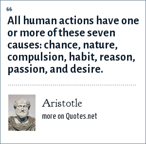 Aristotle: All human actions have one or more of these seven causes: chance, nature, compulsion, habit, reason, passion, and desire.