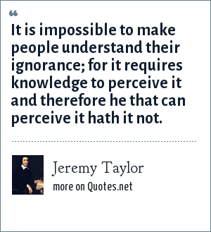 Jeremy Taylor: It is impossible to make people understand their ignorance; for it requires knowledge to perceive it and therefore he that can perceive it hath it not.