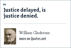 William Gladstone: Justice delayed, is justice denied.
