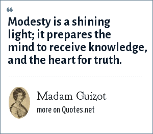Madam Guizot: Modesty is a shining light; it prepares the mind to receive knowledge, and the heart for truth.